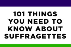 101 Things You Need To Know About Suffragettes